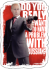 Do you really want to heave PROBLEMS with Russians