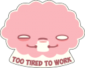 Too Tired To Work